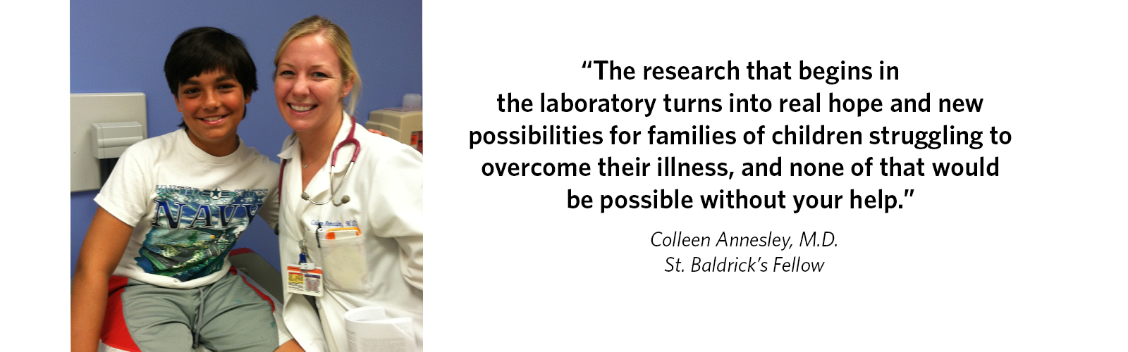 'The research that begins in the laboratory turns into real hope and new possibilities for families of children struggling to overcome their illness, and none of that would be possible without your help.' Colleen Annesley, M.D., St. Baldrick's Fellow