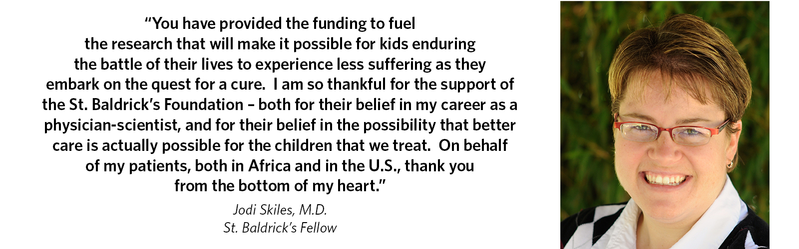 'You have provided the funding to fuel the research that will make it possible for kids enduring the battle of their lives to experience less suffering as they embark on the quest for a cure. I am so thankful for the support of the St. Baldrick's Foundation – both for their belief in my career as a physician-scientist, and for their belief in the possibility that better care is actually possible for the children that we treat. On behalf of my patients, both in Africa and in the US, thank you from the bottom of my heart.' Jodi Skiles, M.D., St. Baldrick's Fellow