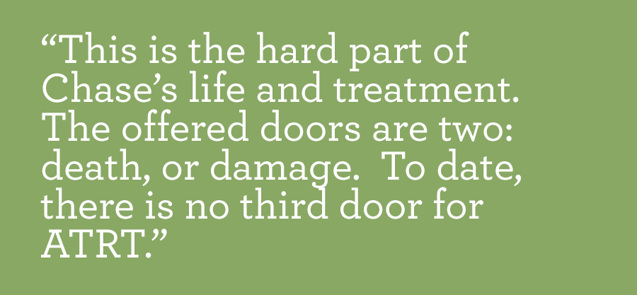 This is the hard part of Chase's life and treatment. The offered doors are two: death, or damage.  To date, there is no third door for ATRT.