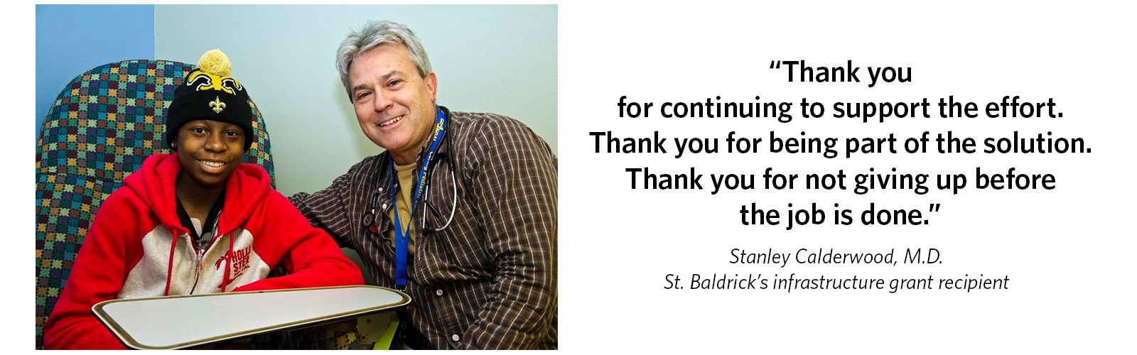 'Thank you for continuing to support the effort. Thank you for being part of the solution. Thank you for not giving up before the job is done.' Stanley Calderwood, M.D., St. Baldrick's infrastructure grant recipient