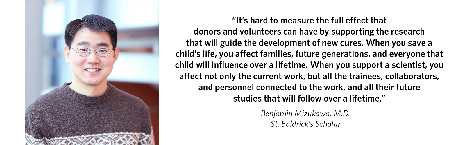 'It's hard to measure the full effect that donors and volunteers can have by supporting the research that will guide the development of new cures. When you save a child's life, you affect families, future generations, and everyone that child will influence over a lifetime. When you support a scientist, you affect not only the current work, but all the trainees, collaborators, and personnel connected to the work, and all their future studies that will follow over a lifetime.' Benjamin Mizukawa, M.D., St. Baldrick's Scholar